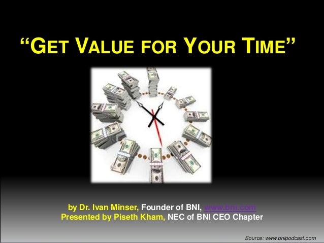 """""""GET VALUE FOR YOUR TIME""""  by Dr. Ivan Minser, Founder of BNI, www.bni.com Presented by Piseth Kham, NEC of BNI CEO Chapte..."""