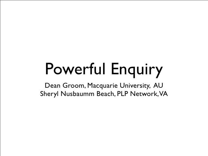 Powerful Enquiry  Dean Groom, Macquarie University, AU Sheryl Nusbaumm Beach, PLP Network, VA