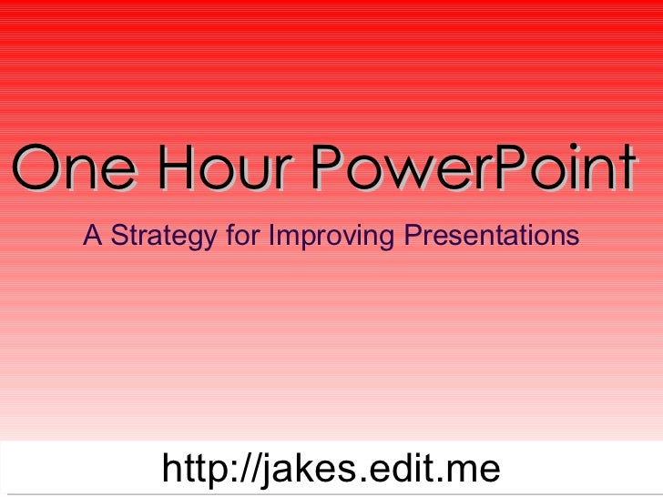 One Hour PowerPoint  A Strategy for Improving Presentations http://jakes.edit.me