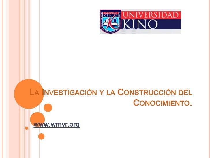 La Investigación y la Construcción del Conocimiento.<br />www.wmvr.org<br />