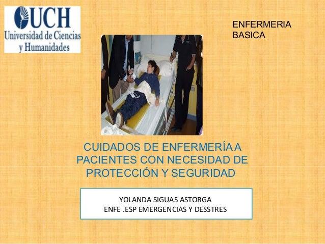 CUIDADOS DE ENFERMERÍA A PACIENTES CON NECESIDAD DE PROTECCIÓN Y SEGURIDAD YOLANDA SIGUAS ASTORGA ENFE .ESP EMERGENCIAS Y ...