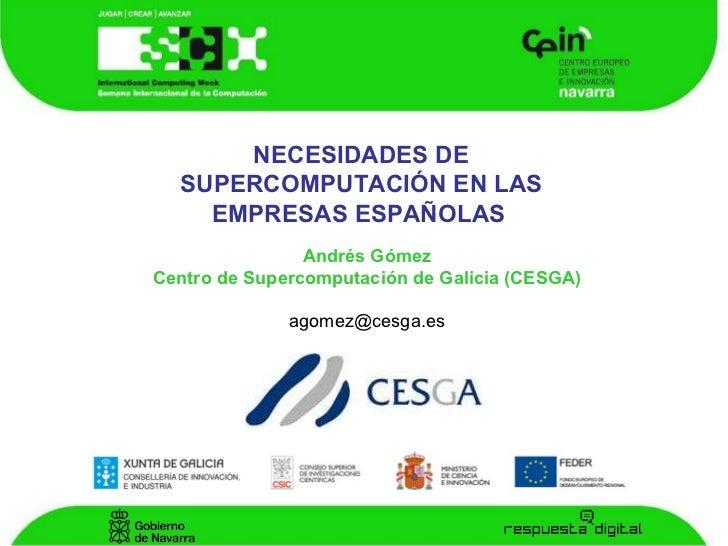 NECESIDADES DE SUPERCOMPUTACIÓN EN LAS EMPRESAS ESPAÑOLAS   Andrés Gómez Centro de Supercomputación de Galicia (CESGA) [em...