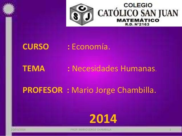 CURSO : Economía. TEMA : Necesidades Humanas. PROFESOR : Mario Jorge Chambilla. 2014 PROF: MARIO JORGE CHAMBILLA 120/03/20...
