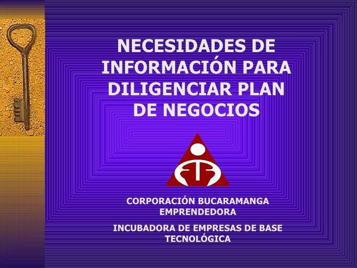 NECESIDADES DE INFORMACIÓN PARA DILIGENCIAR PLAN DE NEGOCIOS CORPORACIÓN BUCARAMANGA EMPRENDEDORA INCUBADORA DE EMPRESAS D...