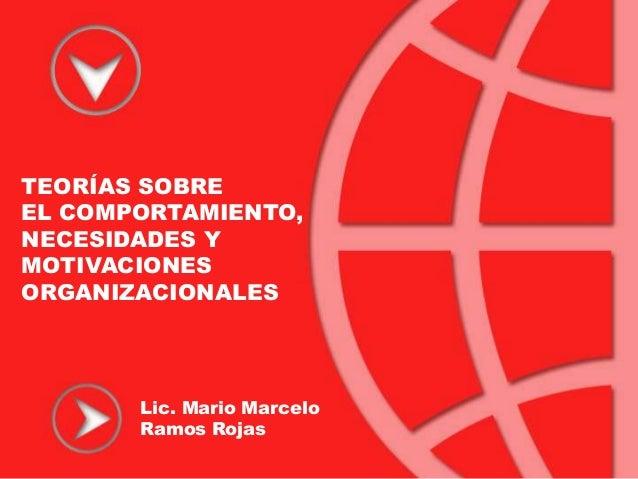 TEORÍAS SOBREEL COMPORTAMIENTO,NECESIDADES YMOTIVACIONESORGANIZACIONALES       Lic. Mario Marcelo       Ramos Rojas