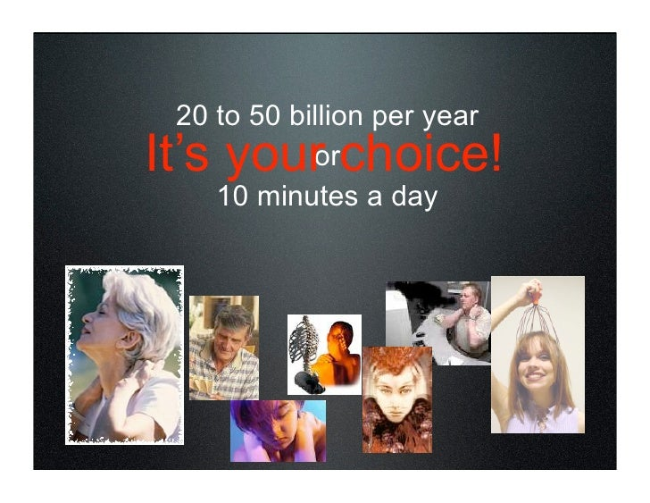 20 to 50 billion per year It's your choice!             or     10 minutes a day