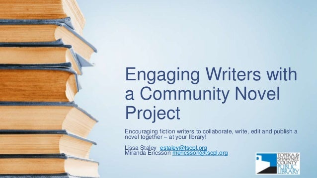 Engaging Writers with a Community Novel Project Encouraging fiction writers to collaborate, write, edit and publish a nove...