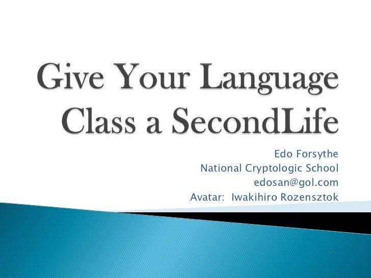 Give Your Language Class a SecondLife<br />Edo Forsythe<br />National Cryptologic School<br />edosan@gol.com<br />Avatar: ...