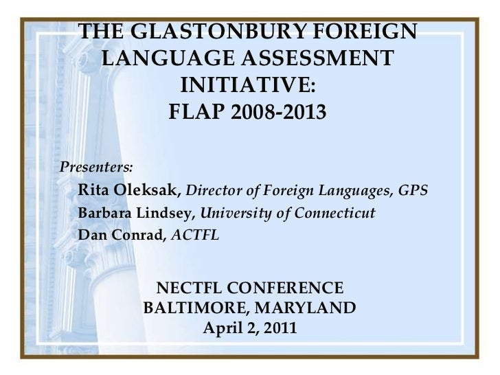 THE GLASTONBURY FOREIGN LANGUAGE ASSESSMENT INITIATIVE: FLAP 2008-2013 <br />Presenters:<br />Rita Oleksak,Director of For...
