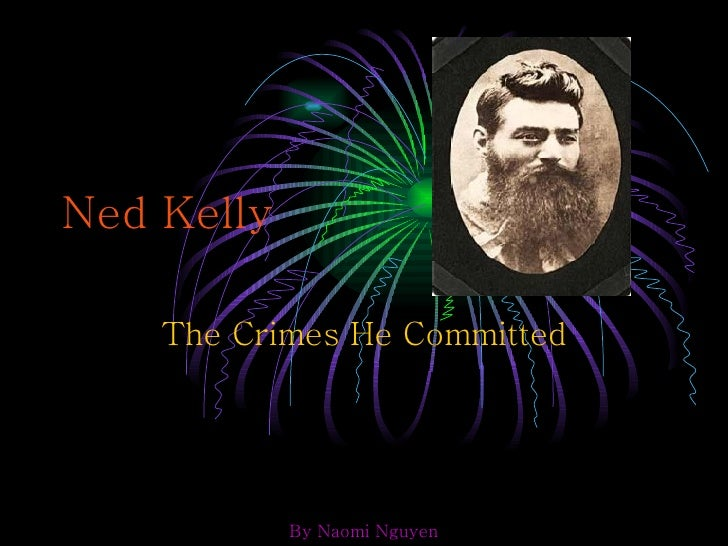 Ned Kelly The Crimes He Committed By Naomi Nguyen