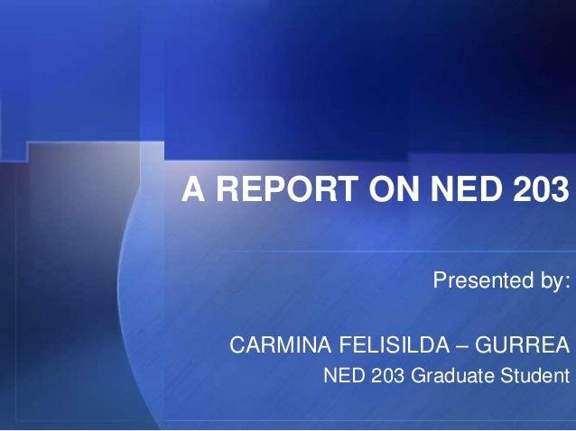 A REPORT ON NED 203                   Presented by:  CARMINA FELISILDA – GURREA         NED 203 Graduate Student
