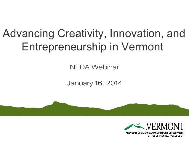 Advancing Creativity, Innovation, and Entrepreneurship in Vermont NEDA Webinar January 16, 2014