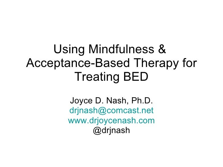 Using Mindfulness &  Acceptance-Based Therapy for Treating BED Joyce D. Nash, Ph.D. [email_address] www.drjoycenash.com @d...