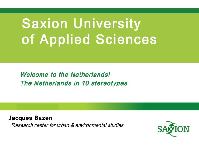 Step up to Saxion. Saxion University of Applied Sciences Welcome to the Netherlands! The Netherlands in 10 stereotypes Jac...