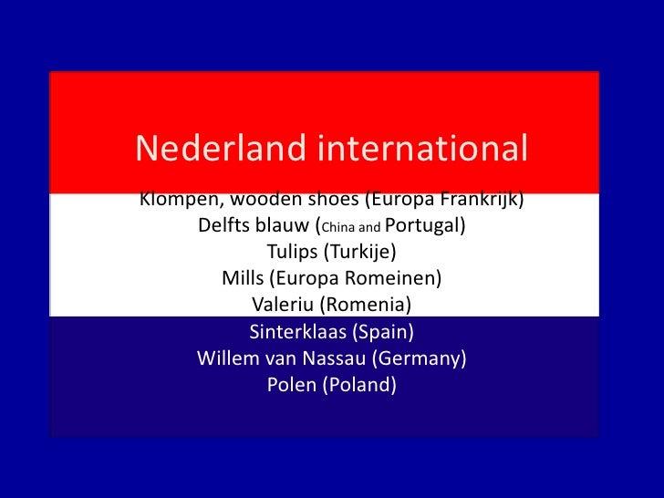 Nederland international<br />Klompen, wooden shoes (Europa Frankrijk)<br />Delfts blauw (China and Portugal)<br />Tulips (...