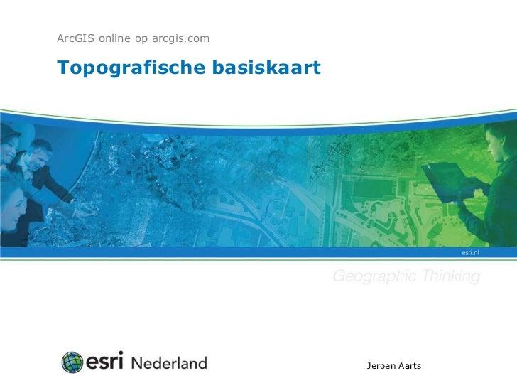 ArcGIS online op arcgis.comTopografische basiskaart                              Jeroen Aarts
