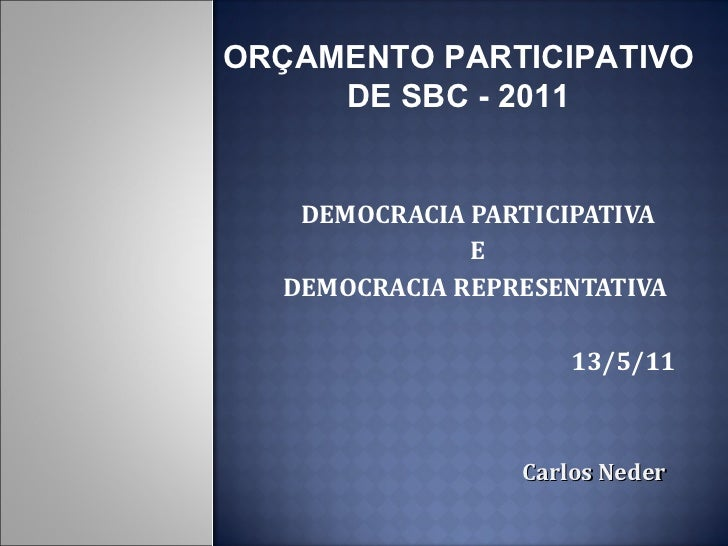 DEMOCRACIA PARTICIPATIVA E  DEMOCRACIA REPRESENTATIVA  13/5/11 Carlos   Neder ORÇAMENTO PARTICIPATIVO DE SBC - 2011