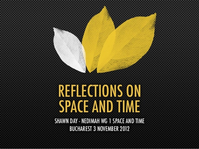 REFLECTIONS ON SPACE AND TIMESHAWN DAY - NEDIMAH WG 1 SPACE AND TIME      BUCHAREST 3 NOVEMBER 2012