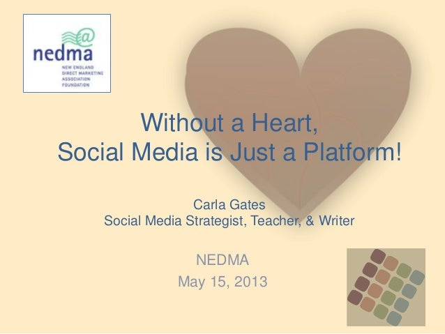Without a Heart,Social Media is Just a Platform!Carla GatesSocial Media Strategist, Teacher, & WriterNEDMAMay 15, 2013