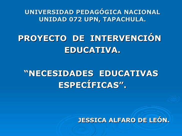"""UNIVERSIDAD PEDAGÓGICA NACIONAL UNIDAD 072 UPN, TAPACHULA. PROYECTO  DE  INTERVENCIÓN  EDUCATIVA. """" NECESIDADES  EDUCATIVA..."""