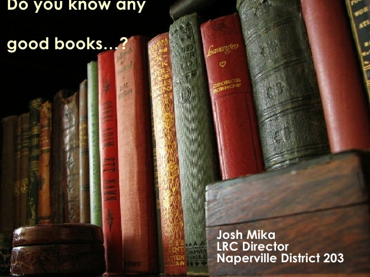 Do you know any  good books…? Josh Mika LRC Director Naperville District 203