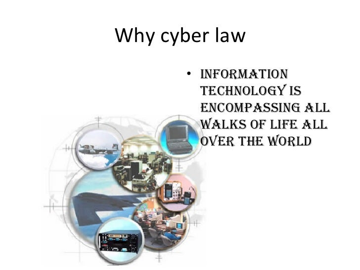 Why cyber law <ul><li>Information technology is encompassing all walks of life all over the world </li></ul>