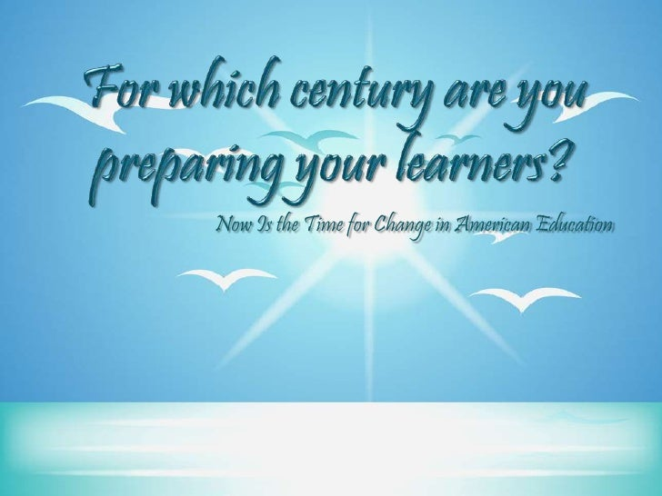 For which century are you preparing your learners?<br />Now Is the Time for Change in American Education<br />
