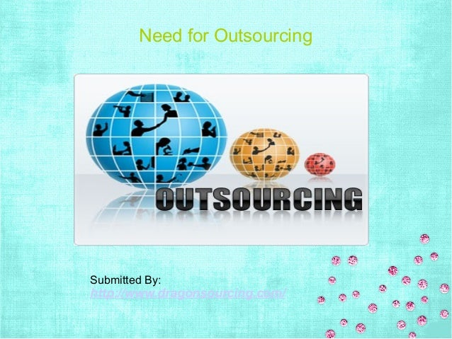 Need for Outsourcing Submitted By: http://www.dragonsourcing.com/