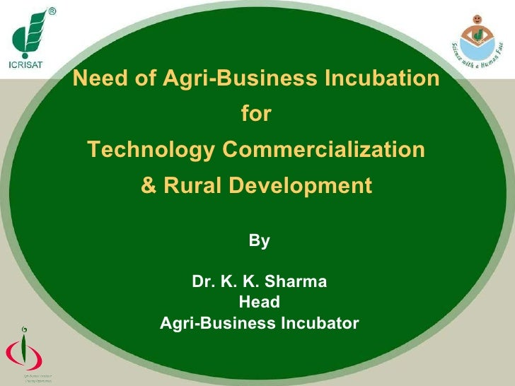 Need of Agri-Business Incubation  for  Technology Commercialization  & Rural Development  By Dr. K. K. Sharma Head Agri-Bu...