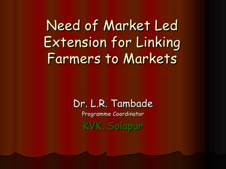 Need of Market Led Extension for Linking Farmers to Markets Dr. L.R. Tambade Programme Coordinator KVK, Solapur