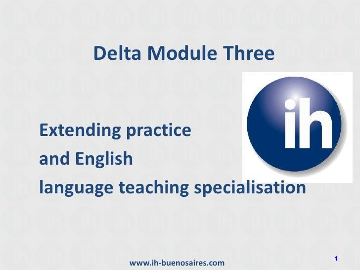 Delta Module Three<br />Extending practice <br />and English <br />language teaching specialisation<br />1<br />www.ih-bue...