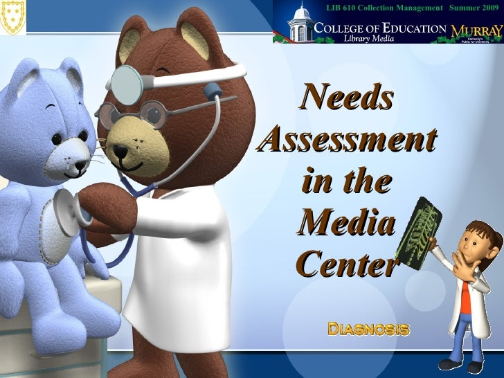 Needs Assessment in the Media Center LIB 610 Collection Management  Summer 2009