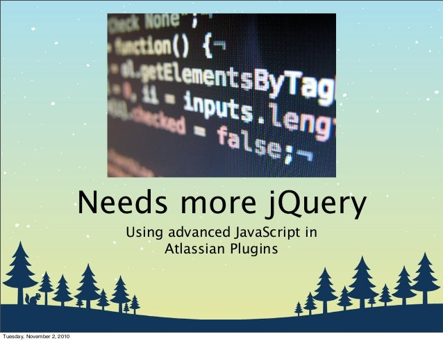 Needs more jQuery Using advanced JavaScript in Atlassian Plugins Tuesday, November 2, 2010