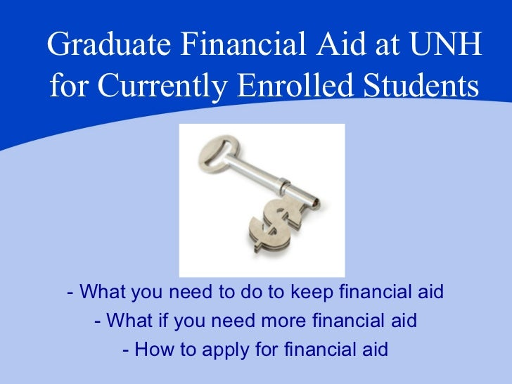 Graduate Financial Aid at UNHfor Currently Enrolled Students - What you need to do to keep financial aid    - What if you ...