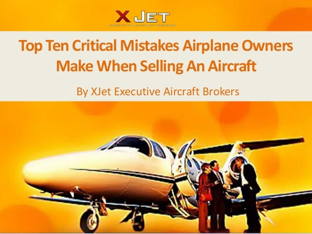 Top Ten Critical Mistakes Airplane Owners     Make When Selling An Aircraft        By XJet Executive Aircraft Brokers