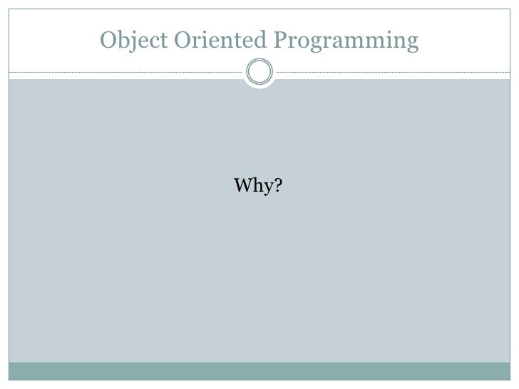 Object Oriented Programming           Why?