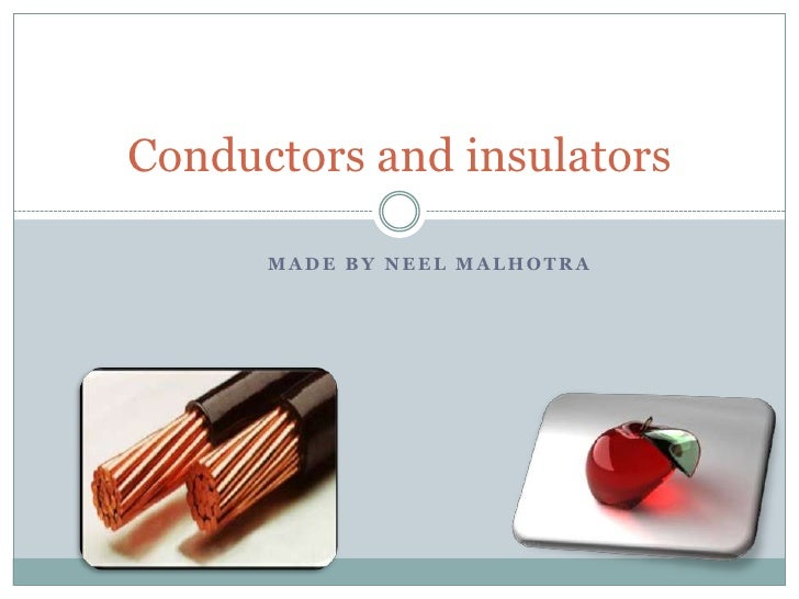 Conductors and insulators      MADE BY NEEL MALHOTRA