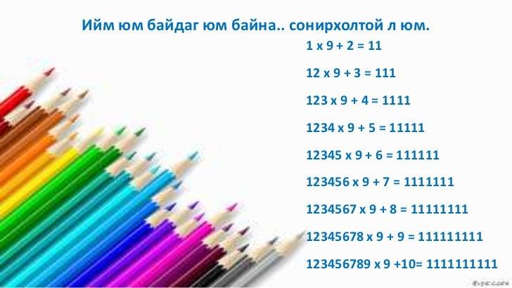 Ийм юм байдаг юм байна.. сонирхолтой л юм.                           1 x 9 + 2 = 11                           12 x 9 + 3 =...