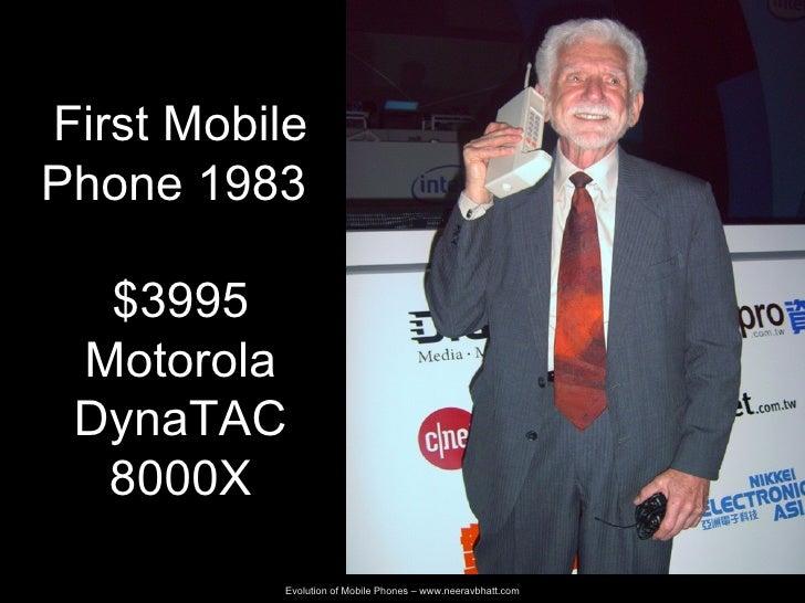 Evolution of Mobile Phones –  www.neeravbhatt.com First Mobile Phone 1983  $3995 Motorola DynaTAC 8000X