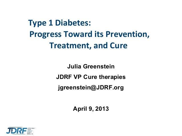 1Type 1 Diabetes:Progress Toward its Prevention,Treatment, and CureJulia GreensteinJDRF VP Cure therapiesjgreenstein@JDRF....