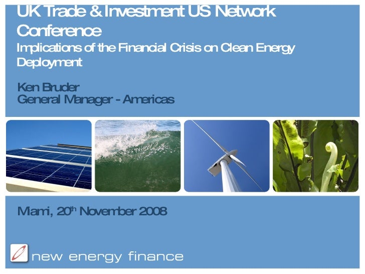 UK Trade & Investment US Network Conference Implications of the Financial Crisis on Clean Energy Deployment Ken Bruder Gen...
