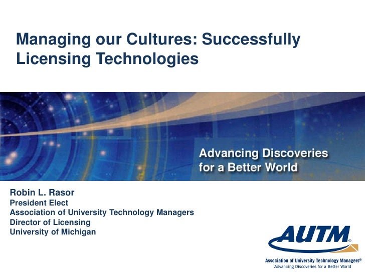 Managing our Cultures: Successfully  Licensing Technologies     Robin L. Rasor President Elect Association of University T...