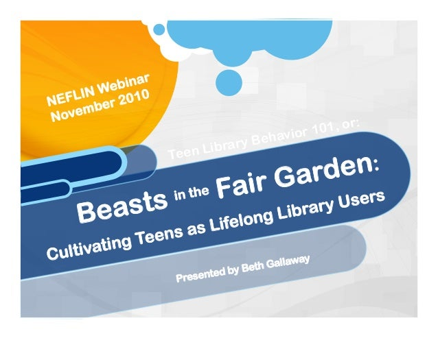 Presented by Beth Gallaway Beasts in the Fair Garden: Cultivating Teens as Lifelong Library Users NEFLIN Webinar November ...