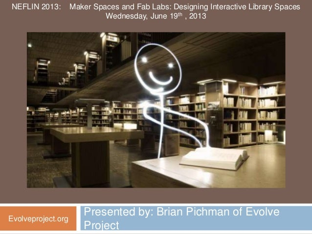 Presented by: Brian Pichman of EvolveProjectEvolveproject.orgNEFLIN 2013: Maker Spaces and Fab Labs: Designing Interactive...