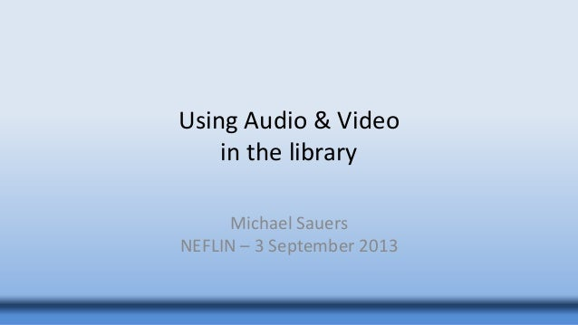 Using Audio & Video in the library Michael Sauers NEFLIN – 3 September 2013