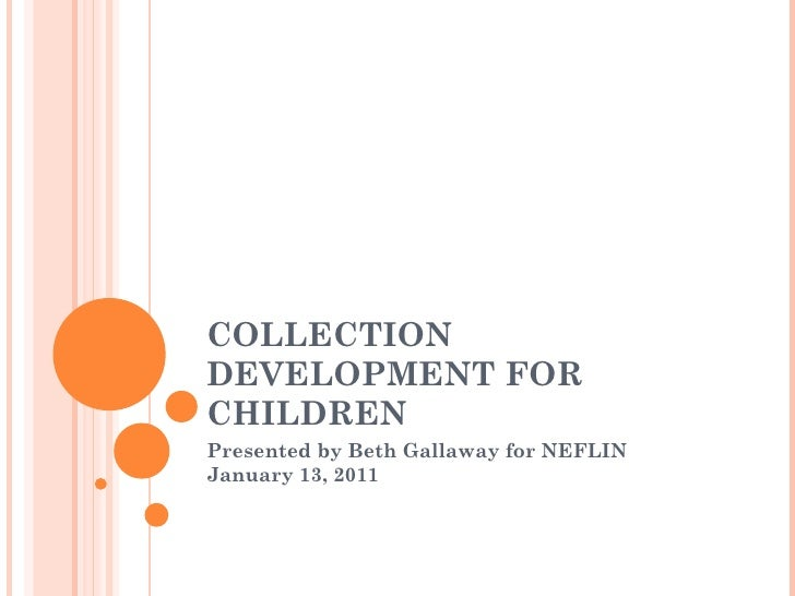 COLLECTION DEVELOPMENT FOR CHILDREN Presented by Beth Gallaway for NEFLIN January 13, 2011