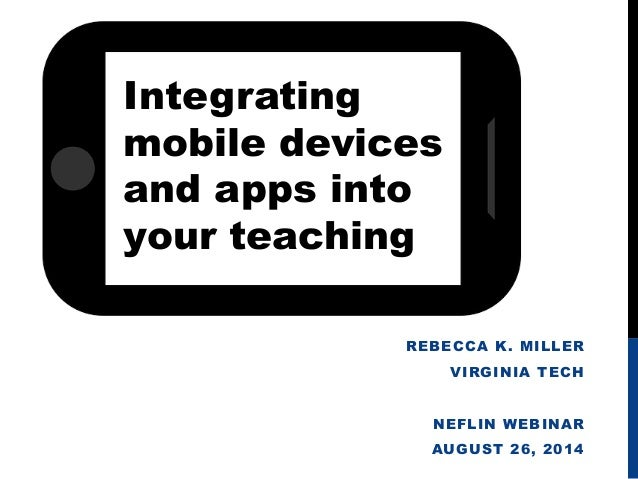 REBECCA K. MILLER  VIRGINIA TECH  NEFLIN WEBINAR  AUGUST 26, 2014  Integrating  mobile devices  and apps into  your teachi...
