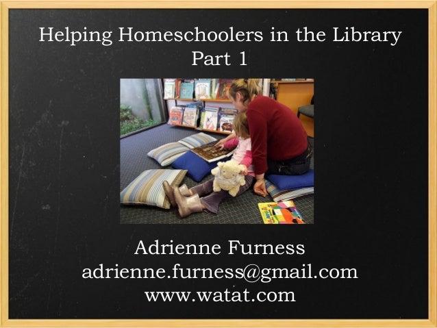 Helping Homeschoolers in the Library Part 1  Adrienne Furness adrienne.furness@gmail.com www.watat.com