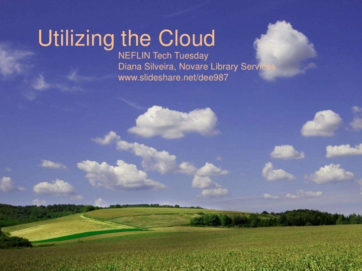 Utilizing the Cloud<br />NEFLIN Tech Tuesday<br />Diana Silveira, Novare Library Services<br />www.slideshare.net/dee987<b...