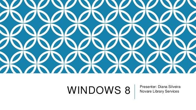WINDOWS 8 Presenter: Diana Silveira Novare Library Services